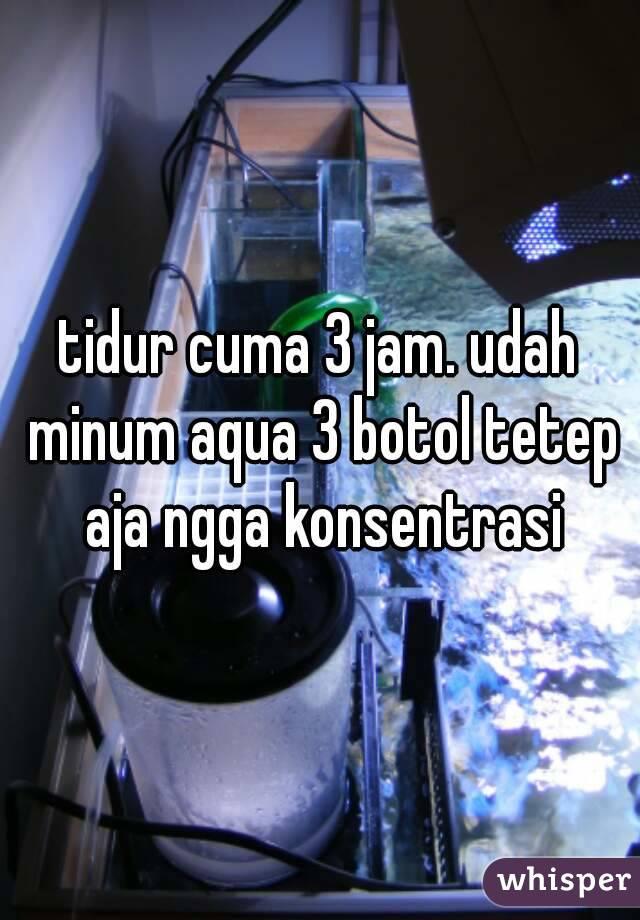 tidur cuma 3 jam. udah minum aqua 3 botol tetep aja ngga konsentrasi