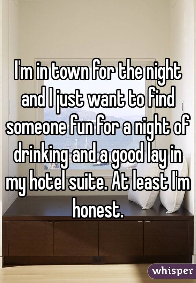 I'm in town for the night and I just want to find someone fun for a night of drinking and a good lay in my hotel suite. At least I'm honest.