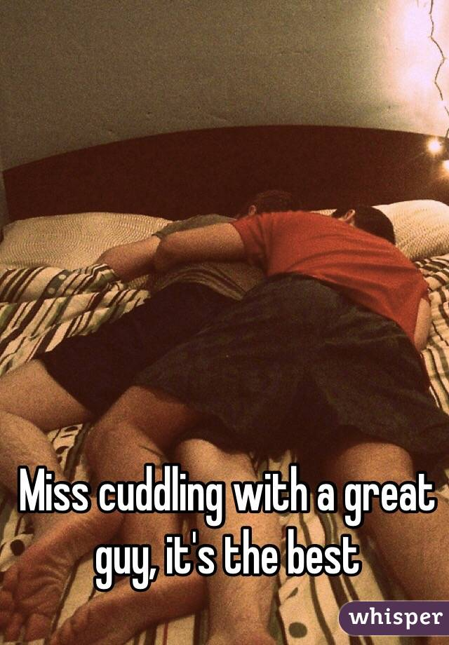 Miss cuddling with a great guy, it's the best