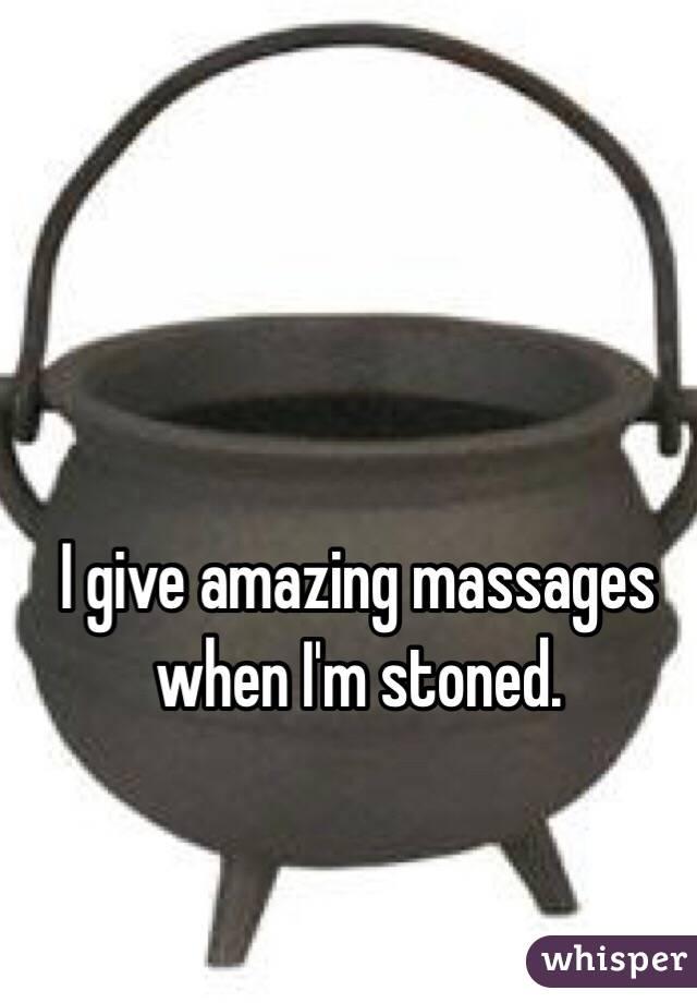 I give amazing massages when I'm stoned.