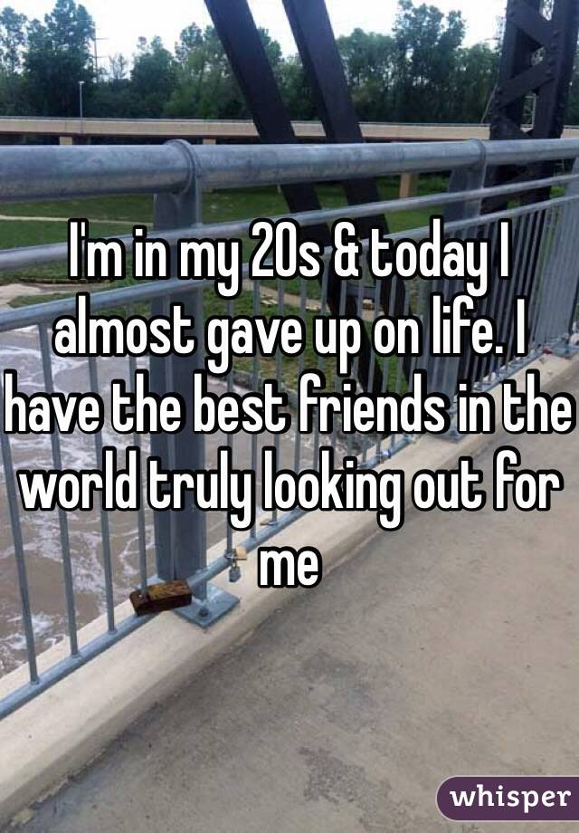 I'm in my 20s & today I almost gave up on life. I have the best friends in the world truly looking out for me