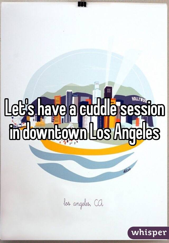Let's have a cuddle session in downtown Los Angeles