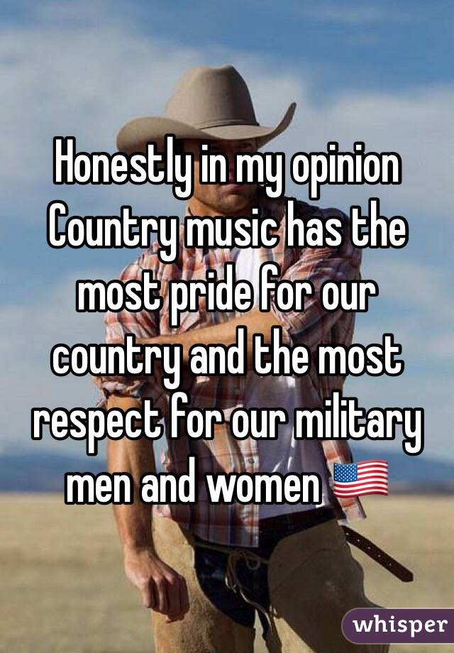 Honestly in my opinion Country music has the most pride for our country and the most respect for our military men and women 🇺🇸