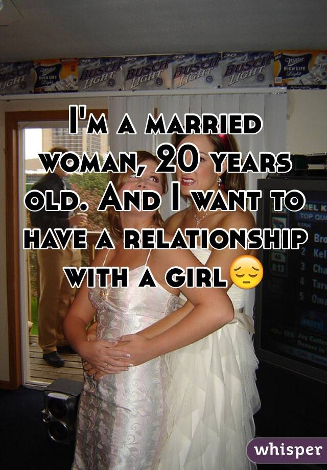 I'm a married woman, 20 years old. And I want to have a relationship with a girl😔