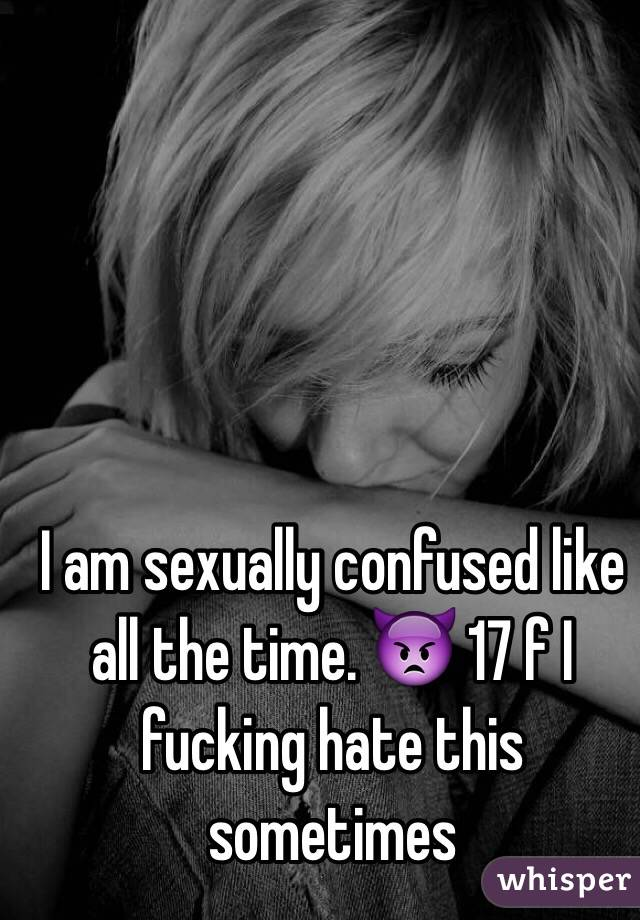 I am sexually confused like all the time. 👿 17 f I fucking hate this sometimes