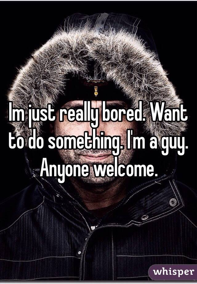 Im just really bored. Want to do something. I'm a guy. Anyone welcome.