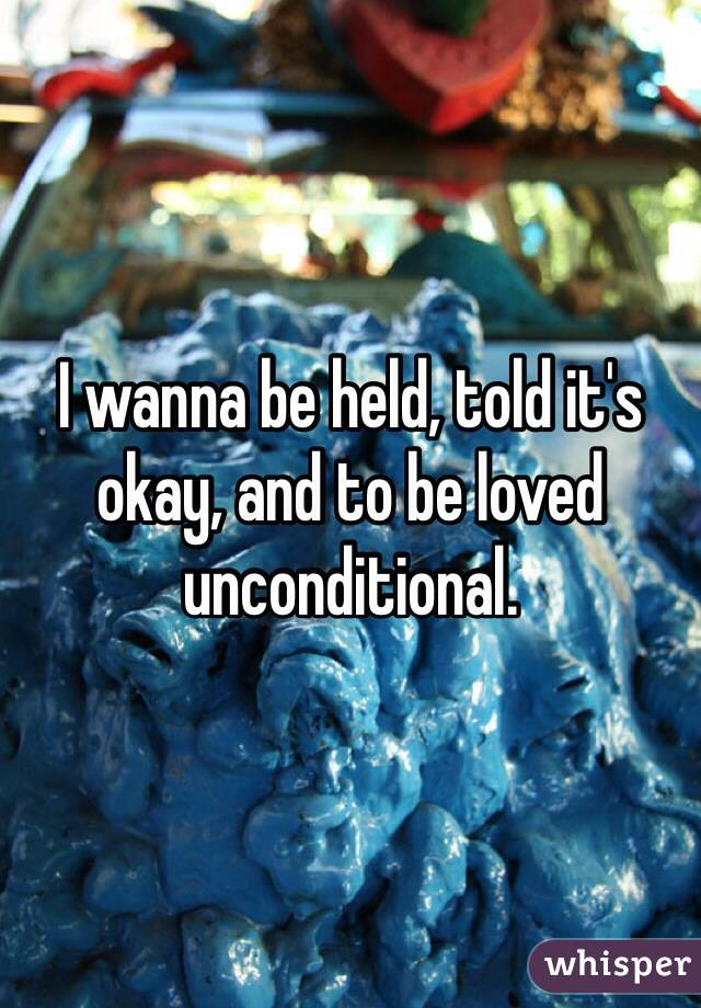I wanna be held, told it's okay, and to be loved unconditional.