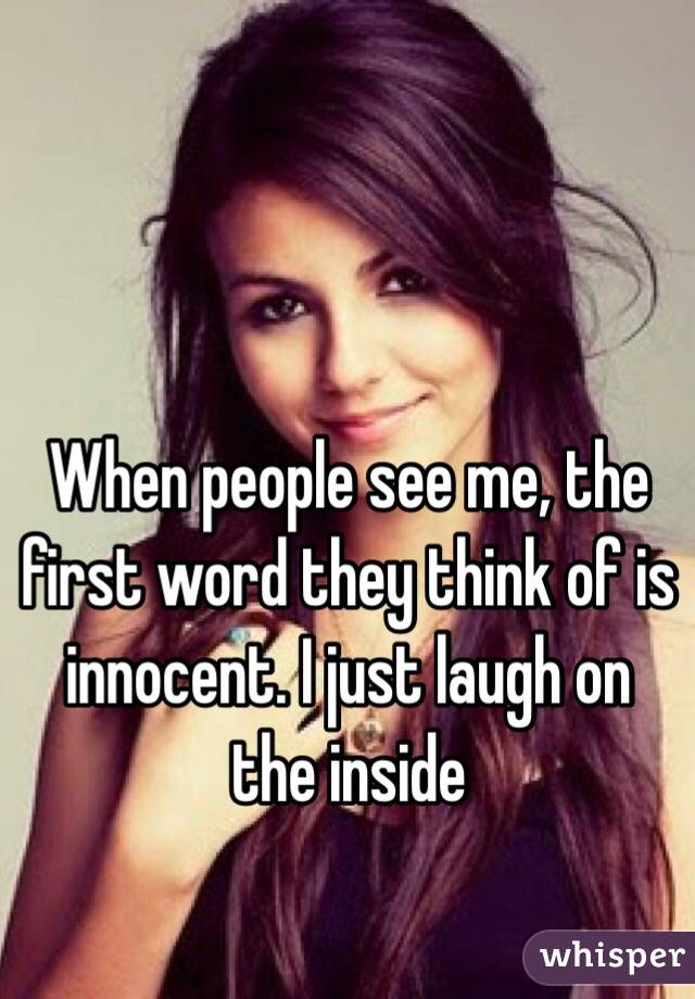 When people see me, the first word they think of is innocent. I just laugh on the inside