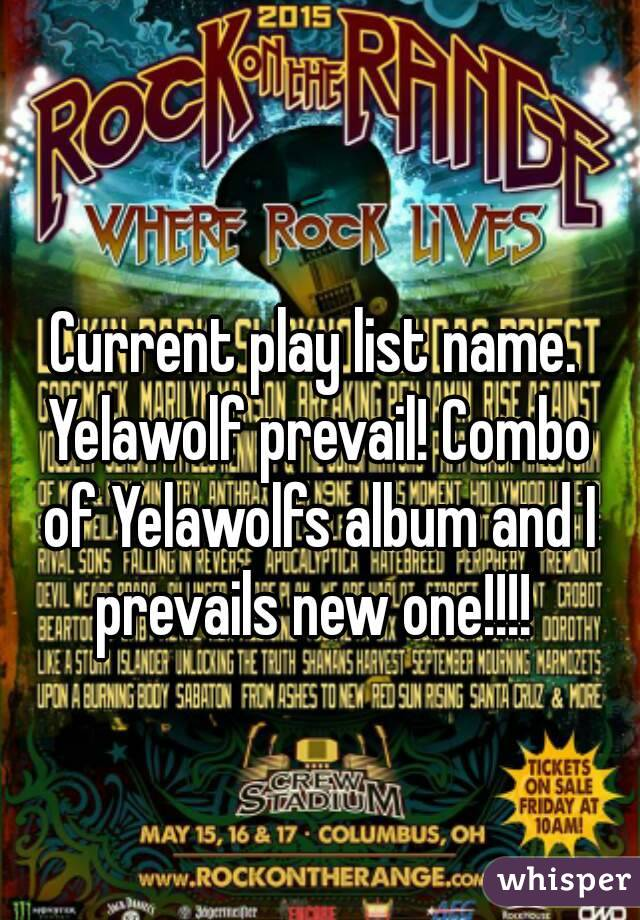 Current play list name. Yelawolf prevail! Combo of Yelawolfs album and I prevails new one!!!!
