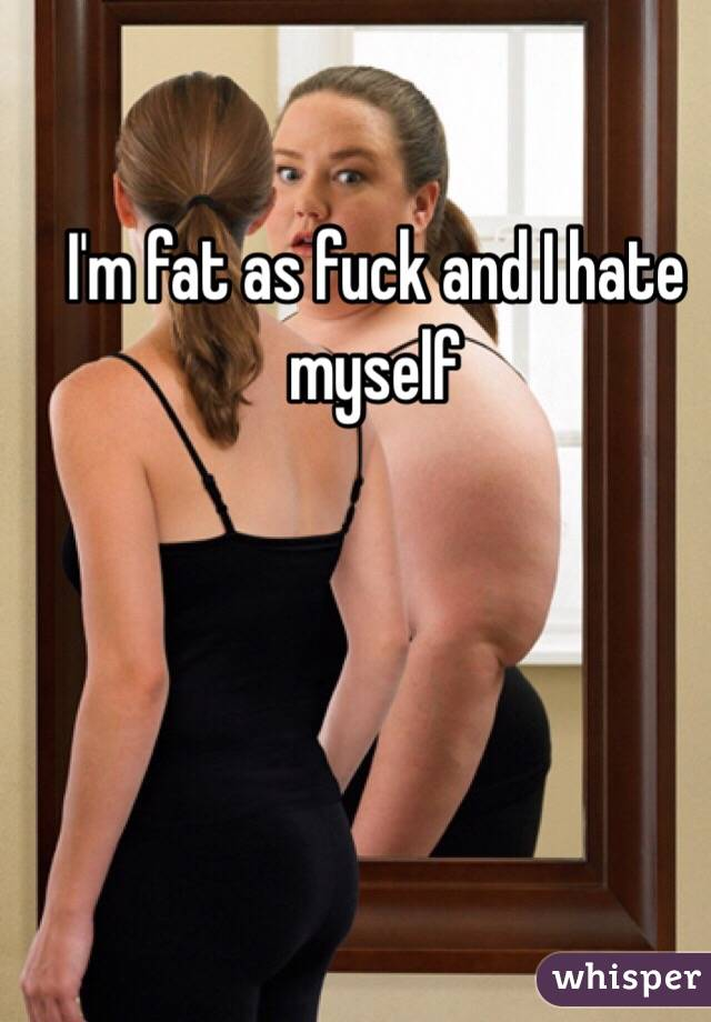 I'm fat as fuck and I hate myself