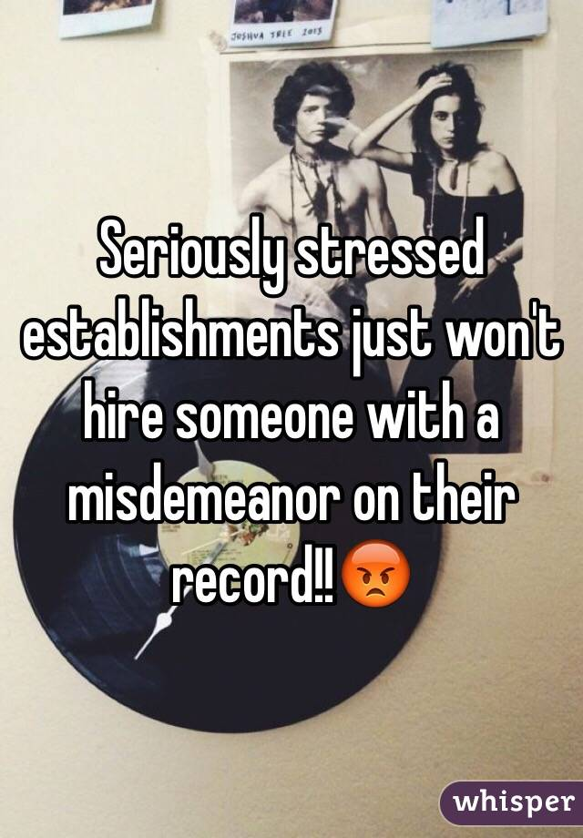 Seriously stressed establishments just won't hire someone with a misdemeanor on their record!!😡