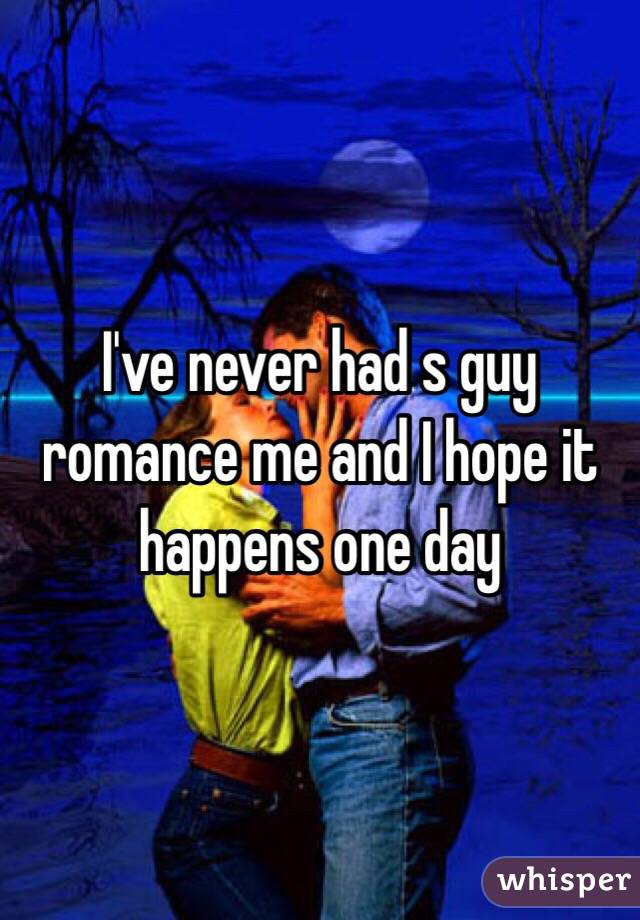 I've never had s guy romance me and I hope it happens one day