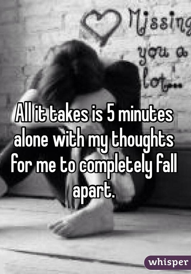 All it takes is 5 minutes alone with my thoughts for me to completely fall apart.