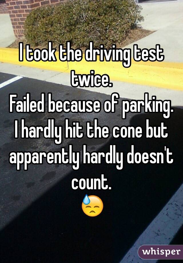 I took the driving test twice. Failed because of parking. I hardly hit the cone but apparently hardly doesn't count. 😓