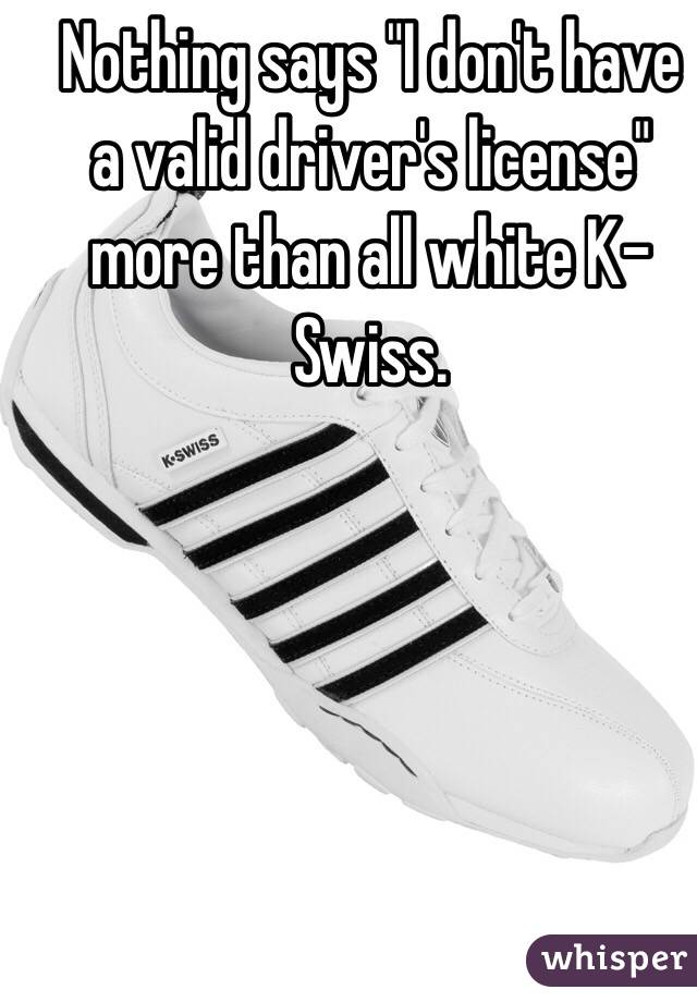 "Nothing says ""I don't have a valid driver's license"" more than all white K-Swiss."