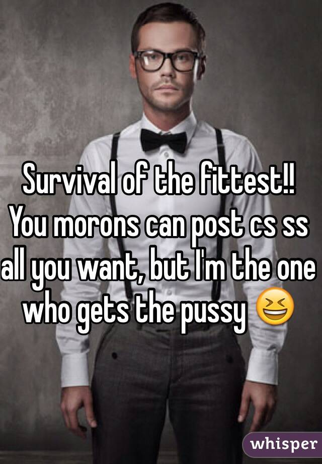 Survival of the fittest!! You morons can post cs ss all you want, but I'm the one who gets the pussy 😆