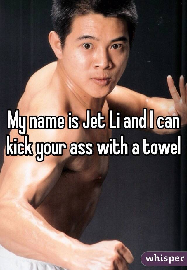 My name is Jet Li and I can kick your ass with a towel