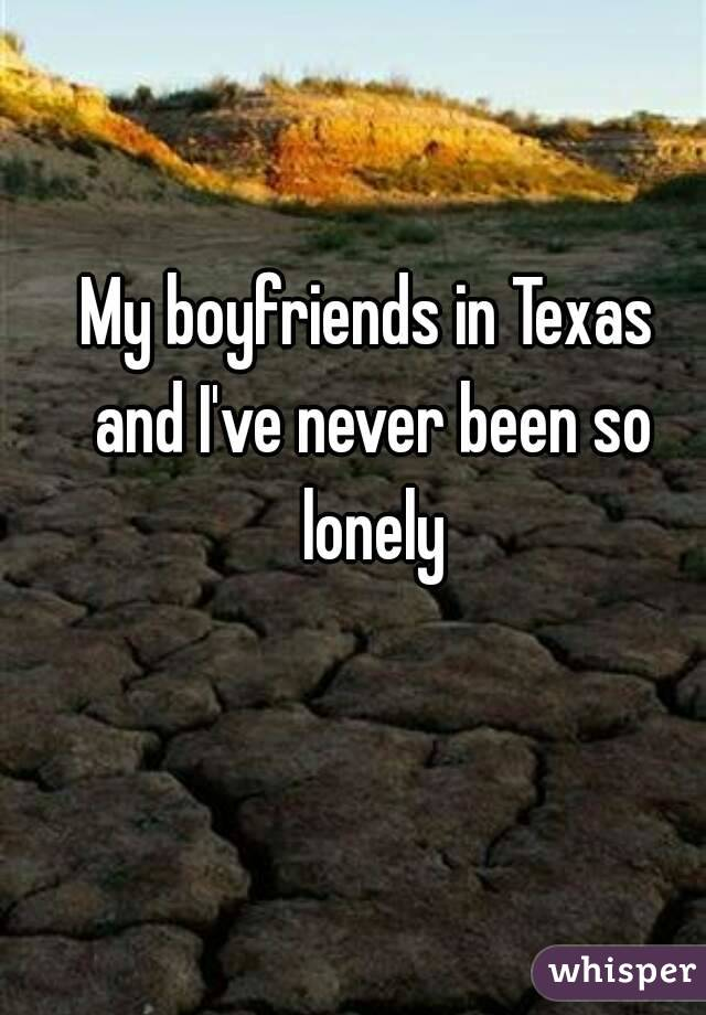 My boyfriends in Texas and I've never been so lonely