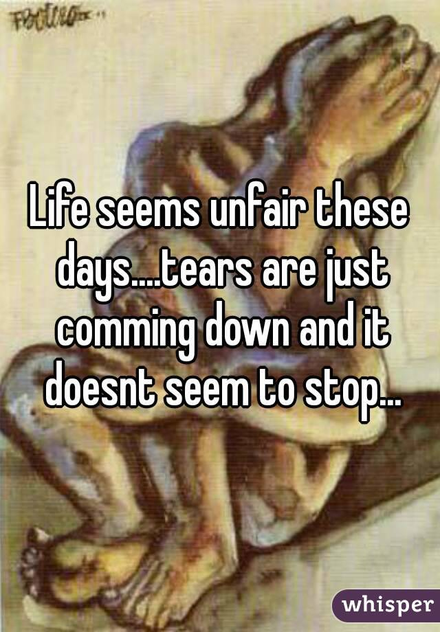 Life seems unfair these days....tears are just comming down and it doesnt seem to stop...