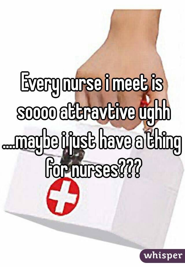 Every nurse i meet is soooo attravtive ughh ....maybe i just have a thing for nurses???