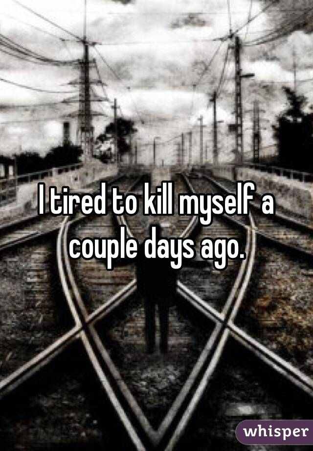 I tired to kill myself a couple days ago.