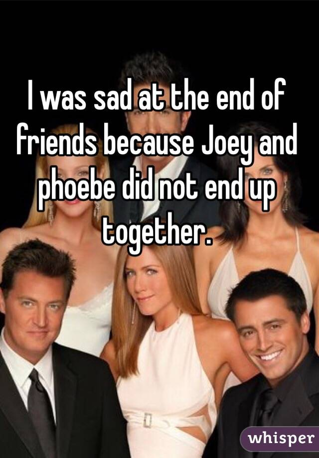 I was sad at the end of friends because Joey and phoebe did not end up together.