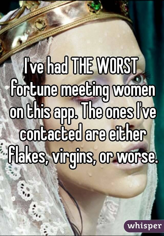 I've had THE WORST fortune meeting women on this app. The ones I've contacted are either flakes, virgins, or worse.