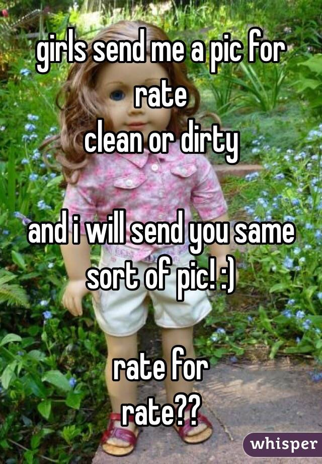 girls send me a pic for rate clean or dirty  and i will send you same sort of pic! :)  rate for rate??