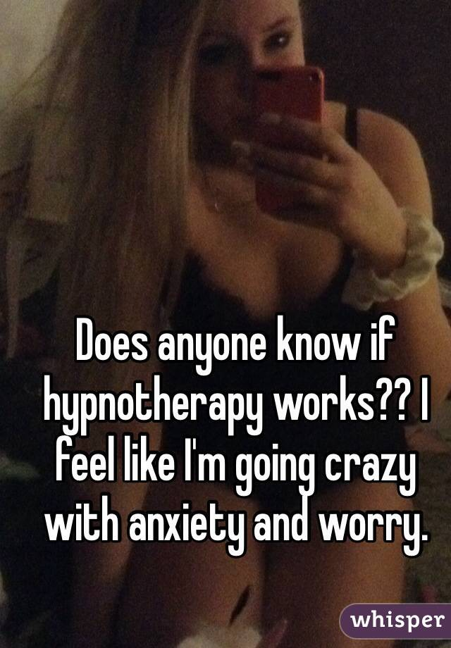 Does anyone know if hypnotherapy works?? I feel like I'm going crazy with anxiety and worry.