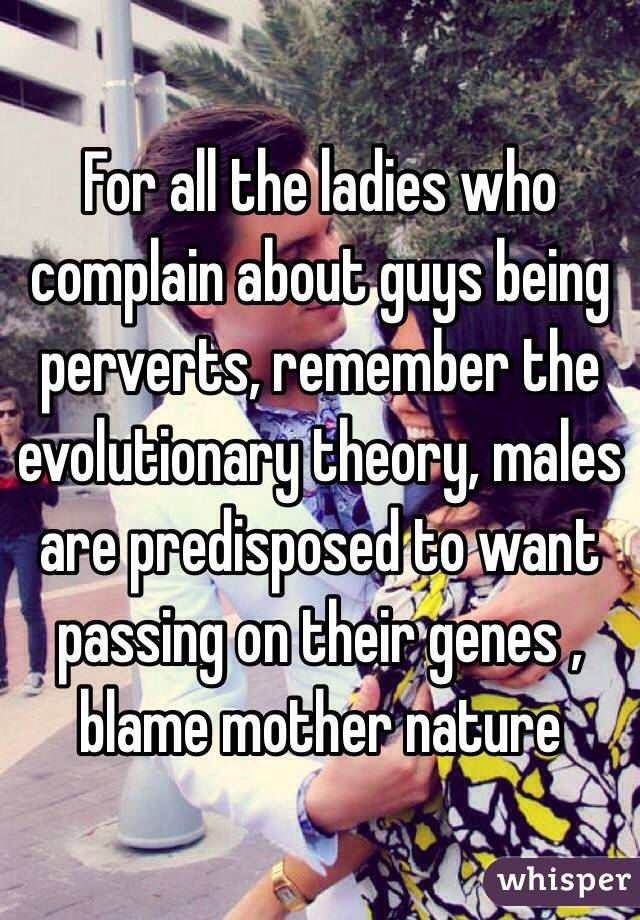 For all the ladies who complain about guys being perverts, remember the evolutionary theory, males are predisposed to want passing on their genes , blame mother nature