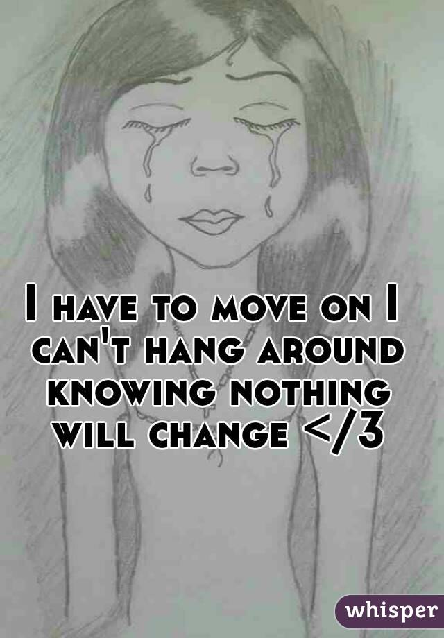 I have to move on I can't hang around knowing nothing will change </3