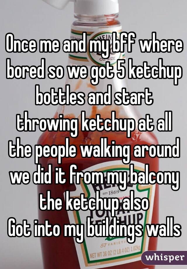 Once me and my bff where bored so we got 5 ketchup bottles and start throwing ketchup at all the people walking around we did it from my balcony the ketchup also Got into my buildings walls