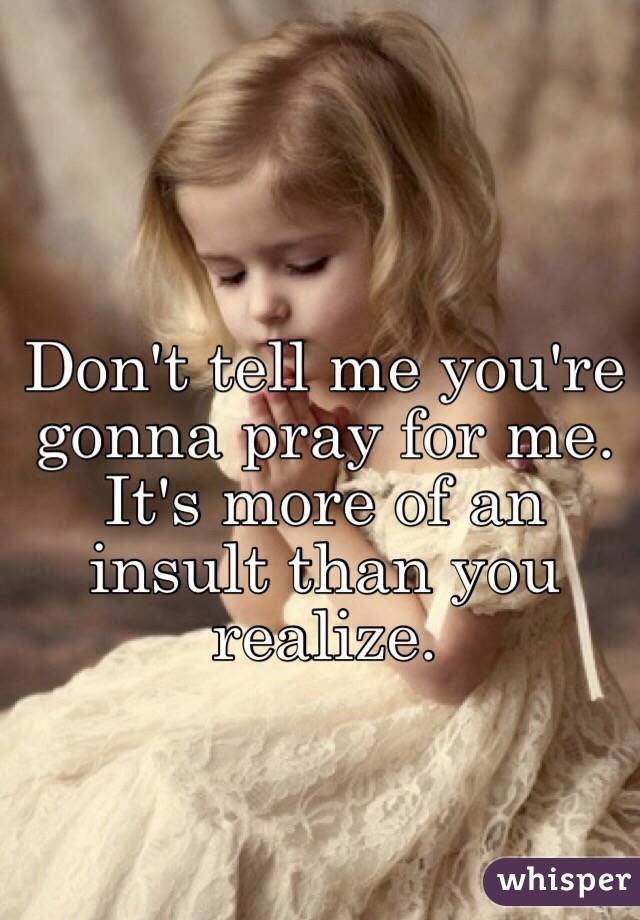 Don't tell me you're gonna pray for me. It's more of an insult than you realize.