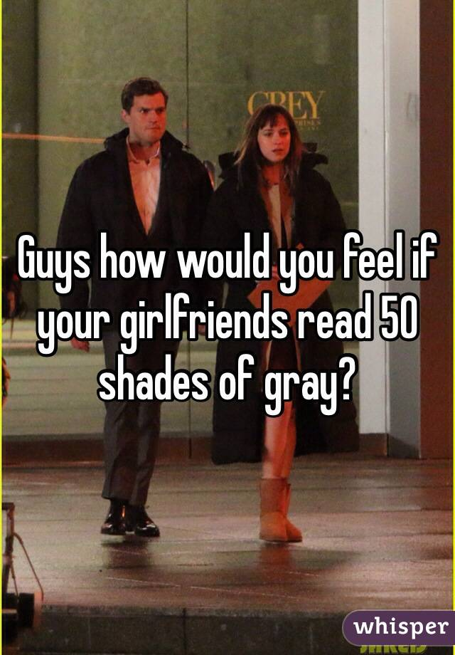 Guys how would you feel if your girlfriends read 50 shades of gray?