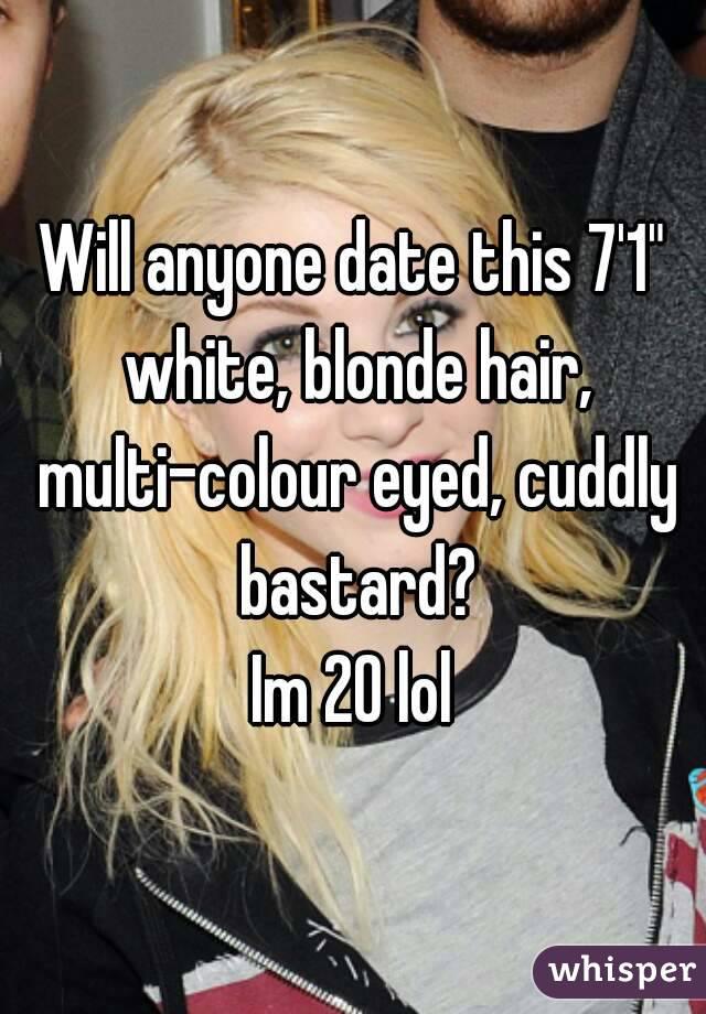 "Will anyone date this 7'1"" white, blonde hair, multi-colour eyed, cuddly bastard? Im 20 lol"