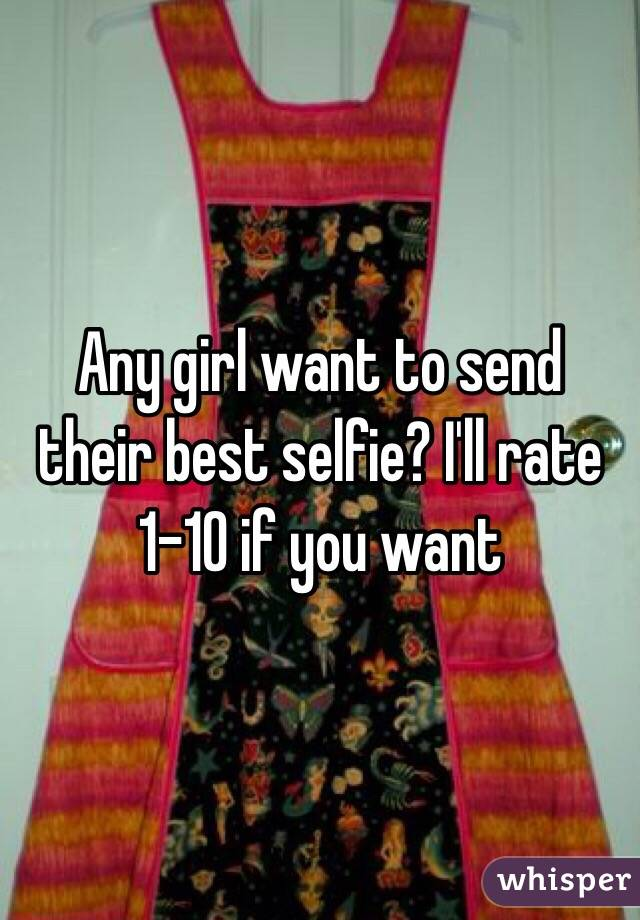 Any girl want to send their best selfie? I'll rate 1-10 if you want
