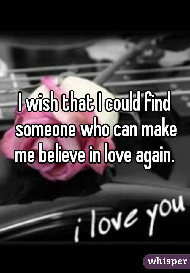 I wish that I could find someone who can make me believe in love again.