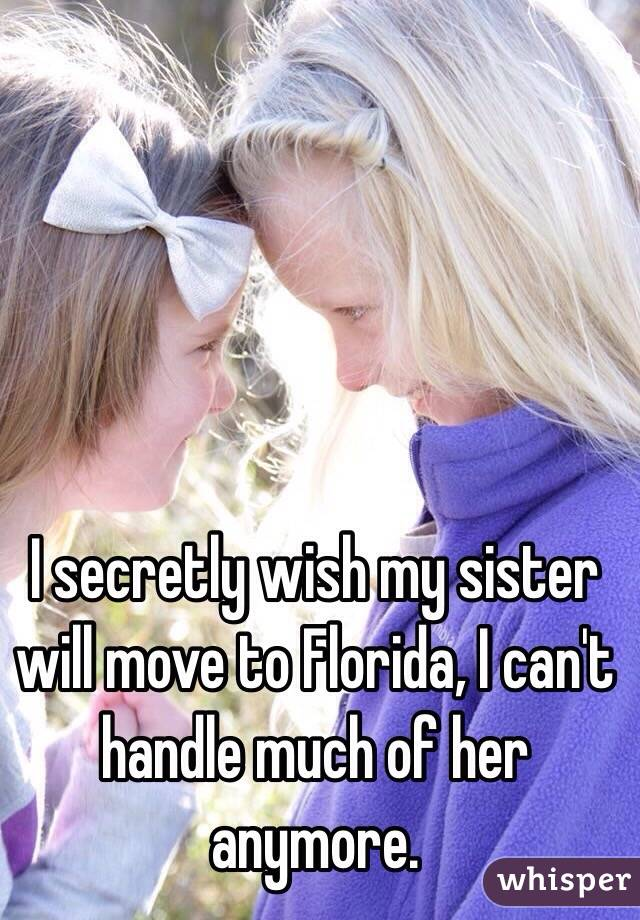 I secretly wish my sister will move to Florida, I can't handle much of her anymore.