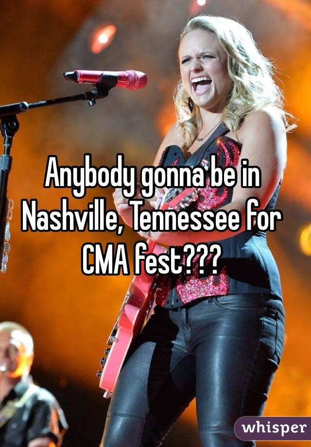Anybody gonna be in Nashville, Tennessee for CMA fest???