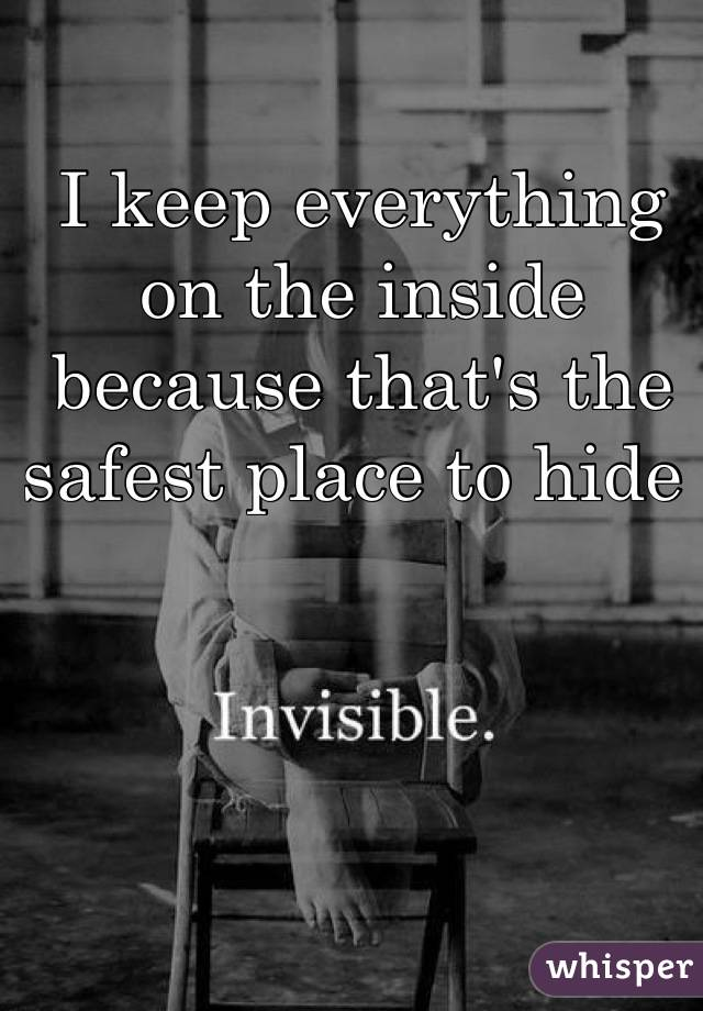 I keep everything on the inside because that's the safest place to hide