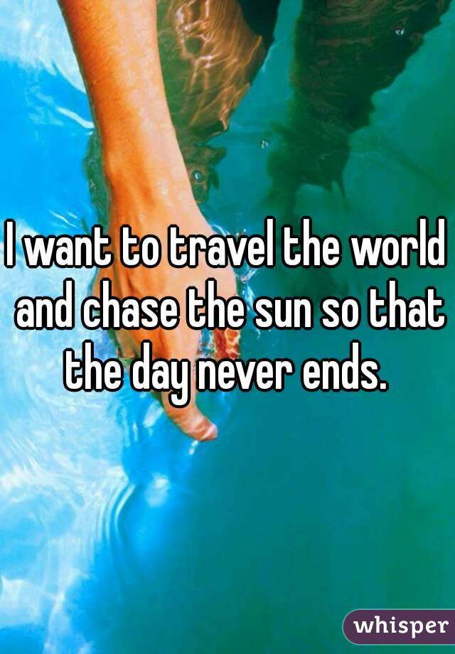I want to travel the world and chase the sun so that the day never ends.