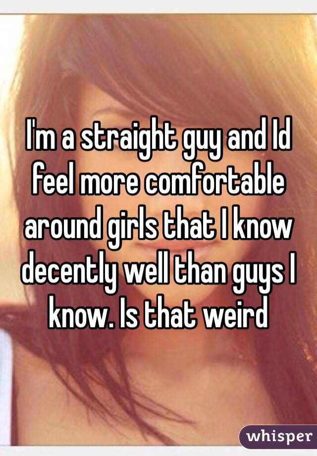 I'm a straight guy and Id feel more comfortable around girls that I know decently well than guys I know. Is that weird