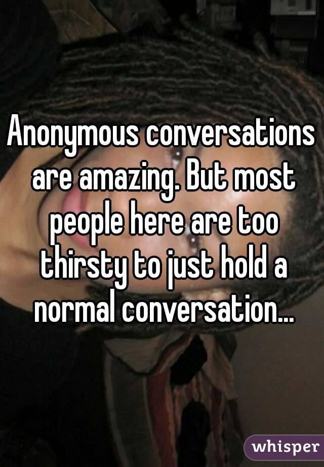 Anonymous conversations are amazing. But most people here are too thirsty to just hold a normal conversation...