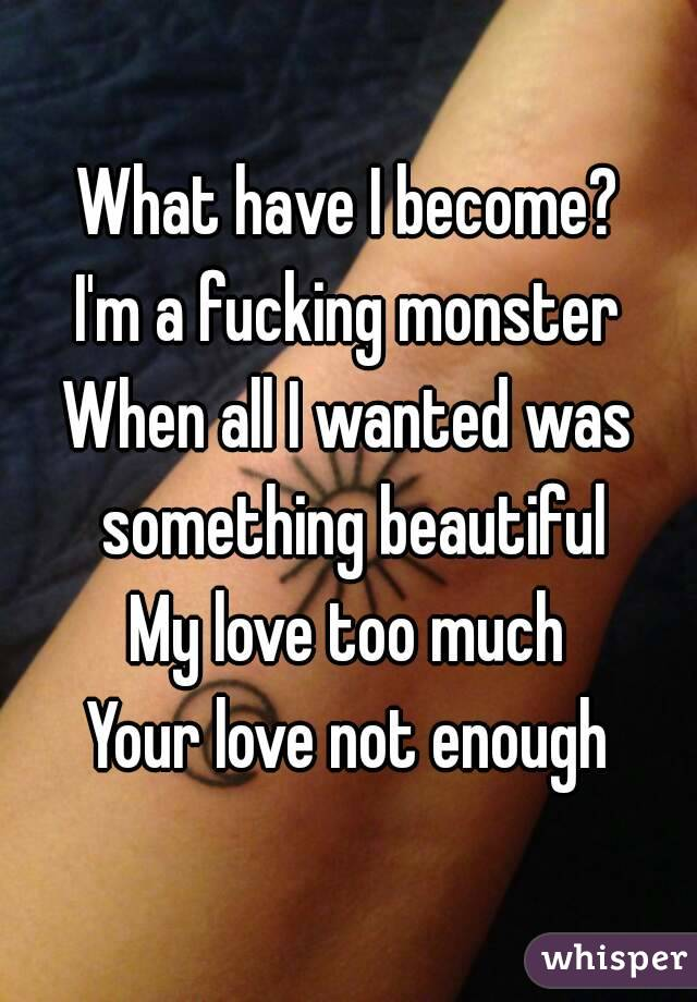 What have I become? I'm a fucking monster When all I wanted was something beautiful My love too much Your love not enough