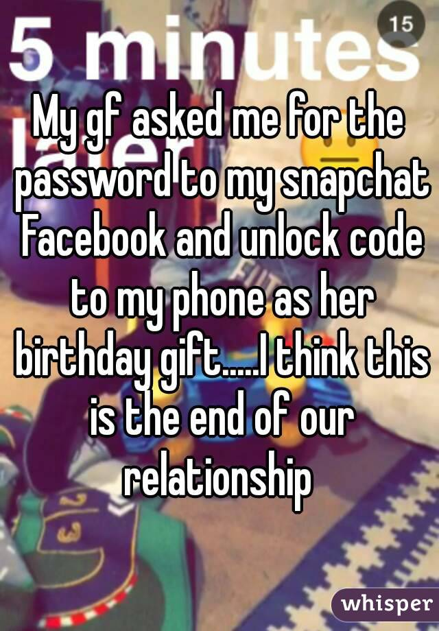 My gf asked me for the password to my snapchat Facebook and unlock code to my phone as her birthday gift.....I think this is the end of our relationship