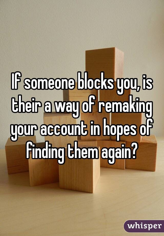 If someone blocks you, is their a way of remaking your account in hopes of finding them again?