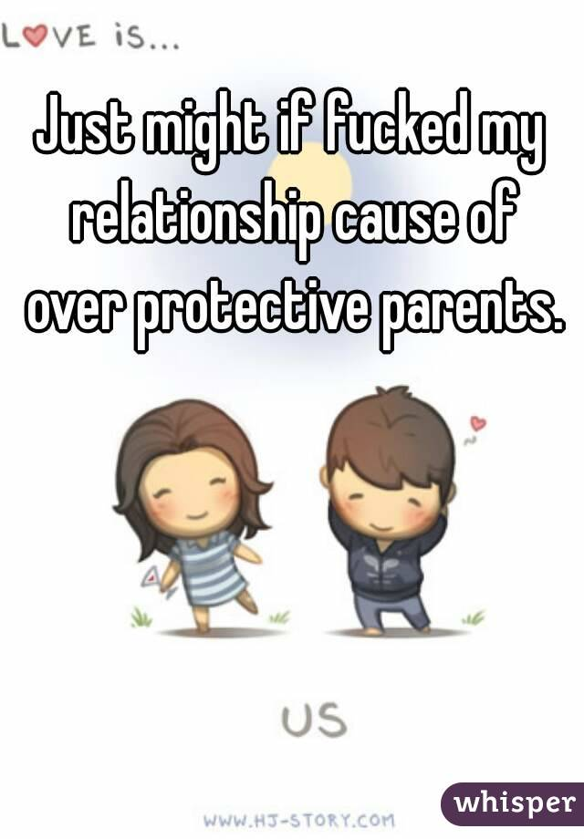 Just might if fucked my relationship cause of over protective parents.