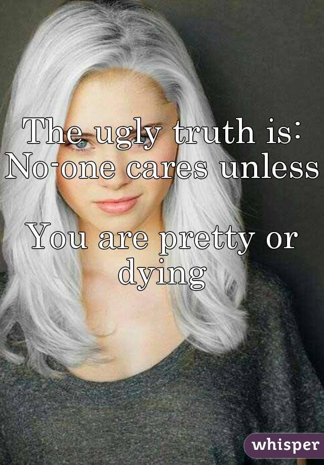 The ugly truth is: No-one cares unless  You are pretty or dying