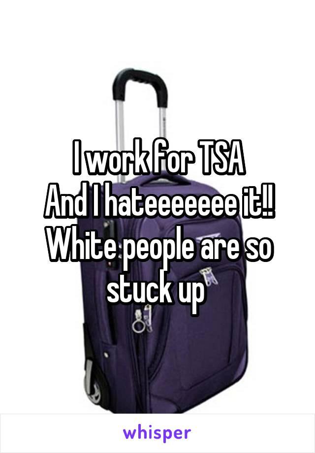 I work for TSA And I hateeeeeee it!! White people are so stuck up