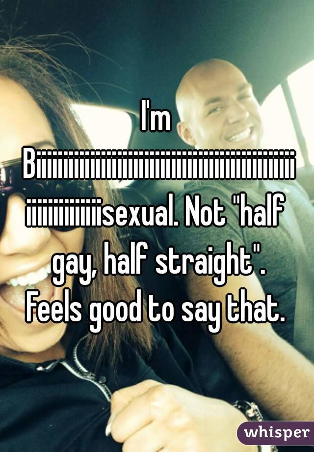 "I'm Biiiiiiiiiiiiiiiiiiiiiiiiiiiiiiiiiiiiiiiiiiiiiiiiiiiiiiiiiiiiiisexual. Not ""half gay, half straight"". Feels good to say that."